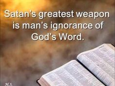 Satan's greatest weapon is man's ignorance of God's Word